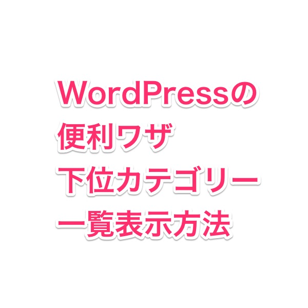 WordPressで下位カテゴリー一覧を表示する方法